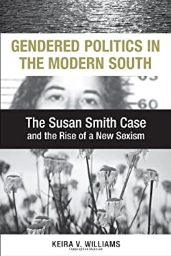 Gendered Politics in the Modern South: The Susan Smith Case and the Rise of a New Sexism 9780807147689