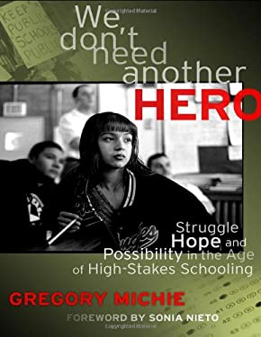 We Don't Need Another Hero: Struggle, Hope, and Possibility in the Age of High-Stakes Schooling. 9780807753507