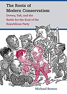 The Roots of Modern Conservatism: Dewey, Taft, and the Battle for the Soul of the Republican Party 9780807834855