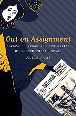 Out on Assignment: Newspaper Women and the Making of Modern Public Space 9780807834961