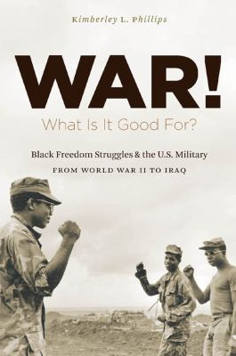 War! What Is It Good For?: Black Freedom Struggles and the U.S. Military from World War II to Iraq 9780807835029