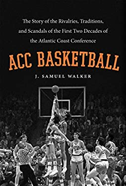 Acc Basketball: The Story of the Rivalries, Traditions, and Scandals of the First Two Decades of the Atlantic Coast Conference 9780807835036