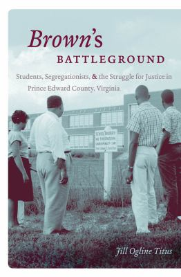 Brown's Battleground: Students, Segregationists, and the Struggle for Justice in Prince Edward County, Virginia