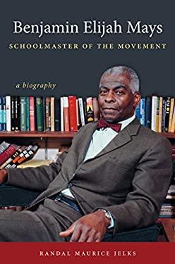 Benjamin Elijah Mays, Schoolmaster of the Movement: A Biography 9780807835364