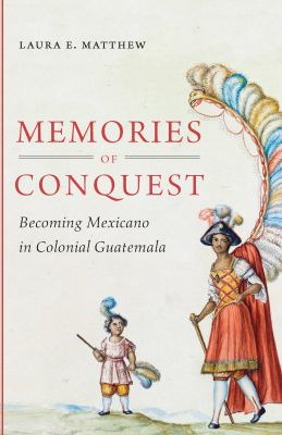 Memories of Conquest: Becoming Mexicano in Colonial Guatemala 9780807835371