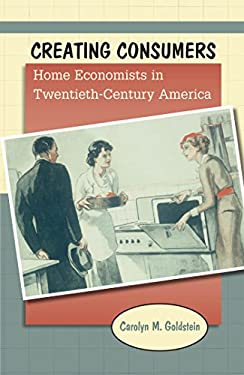Creating Consumers: Home Economists in Twentieth-Century America 9780807835531