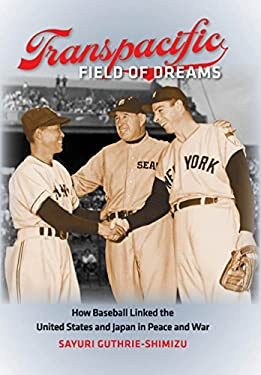 Transpacific Field of Dreams: How Baseball Linked the United States and Japan in Peace and War 9780807835623
