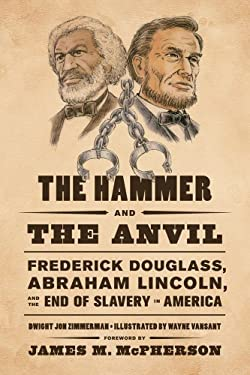 The Hammer and the Anvil: Frederick Douglass, Abraham Lincoln, and the End of Slavery in America 9780809053582
