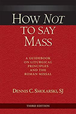 How Not to Say Mass; A Guidebook on Liturgical Principles and the Roman Missal