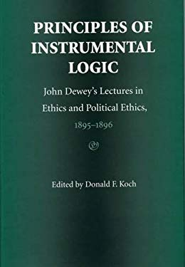 Principles of Instrumental Logic: John Dewey's Lectures in Ethics and Political Ethics, 1895-1896 9780809321735