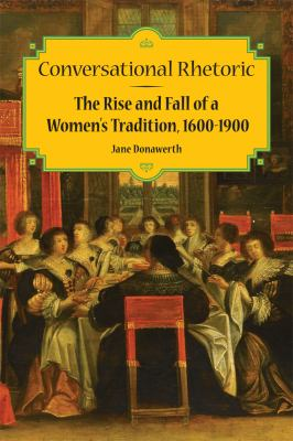 Conversational Rhetoric: The Rise and Fall of a Women's Tradition, 1600-1900 9780809330270