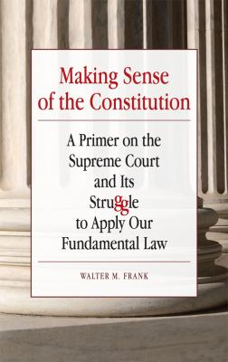 Making Sense of the Constitution: A Primer on the Supreme Court and Its Struggle to Apply Our Fundamental Law 9780809330836