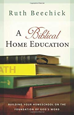 A Biblical Home Education: Building Your Homeschool on the Foundation of God's Word 9780805444544