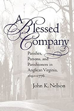 A Blessed Company: Parishes, Parson, and Parishioners in Anglican Virginia, 1690-1776 9780807826638