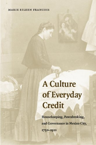 A Culture of Everyday Credit: Housekeeping, Pawnbroking, and Governance in Mexico City, 1750-1920