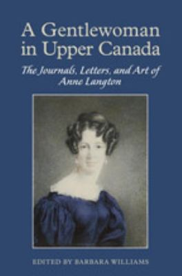 A Gentlewoman in Upper Canada: The Journals, Letters, and Art of Anne Langton 9780802035493
