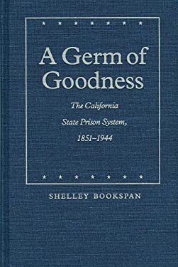A Germ of Goodness: The California State Prison System, 1851-1944 9780803212169