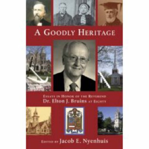 A Goodly Heritage: Essays in Honor of the Reverend Dr. Elton J. Bruins at Eighty 9780802860026