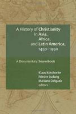 A History of Christianity in Asia, Africa, and Latin America, 1450-1990: A Documentary Sourcebook 9780802828897