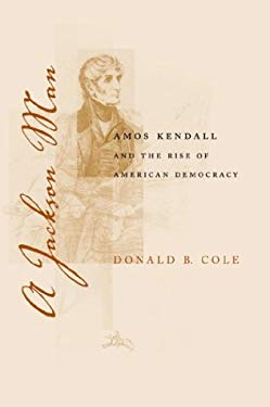 A Jackson Man: Amos Kendall and the Rise of American Democracy 9780807129302