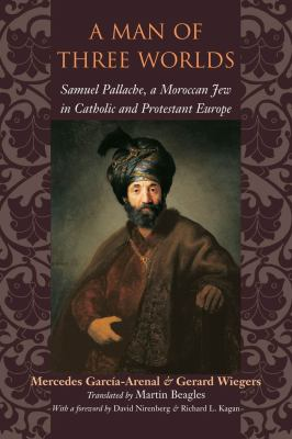 A Man of Three Worlds: Samuel Pallache, a Moroccan Jew in Catholic and Protestant Europe 9780801872259
