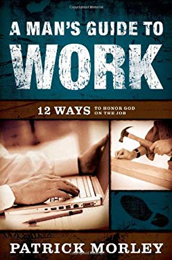 A Man's Guide to Work: 12 Ways to Honor God on the Job 9780802475541