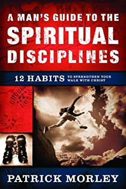 A Man's Guide to the Spiritual Disciplines: 12 Habits to Strengthen Your Walk with Christ 9780802475510