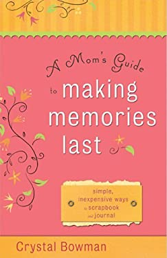 A Mom's Guide to Making Memories Last: Simple, Inexpensive Ways to Scrapbook and Journal 9780800730819