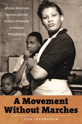 A Movement Without Marches: African American Women and the Politics of Poverty in Postwar Philadelphia 9780807832721
