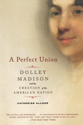 A Perfect Union: Dolley Madison and the Creation of the American Nation 9780805083002