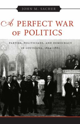 A Perfect War of Politics: Parties, Politicians, and Democracy in Louisiana, 1824-1861 9780807128480