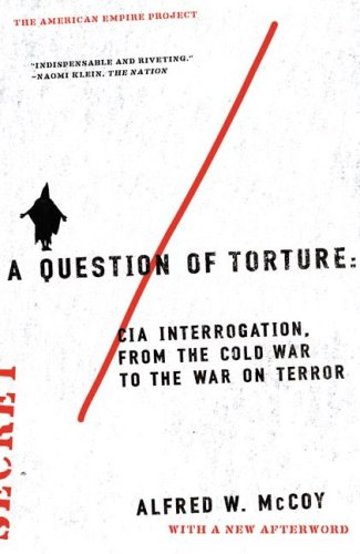 A Question of Torture: CIA Interrogation, from the Cold War to the War on Terror 9780805082487