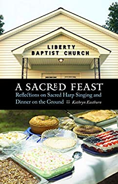A Sacred Feast: Reflections on Sacred Harp Singing and Dinner on the Ground 9780803218314