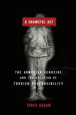 A Shameful Act: The Armenian Genocide and the Question of Turkish Responsibility 9780805079326