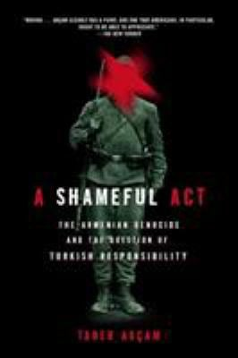 A Shameful Act: The Armenian Genocide and the Question of Turkish Responsibility 9780805086652