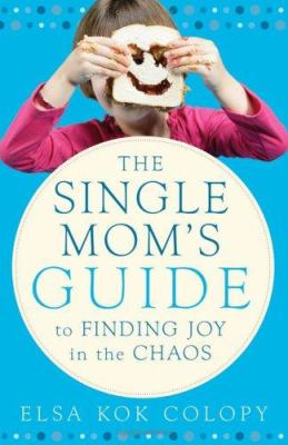 A Single Mom's Guide to Finding Joy in the Chaos: From One Who's Been There 9780800730666