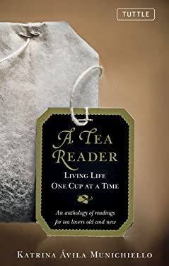A Tea Reader: Living Life One Cup at a Time: An Anthology of Readings for Tea Lovers Old and New 9780804841764