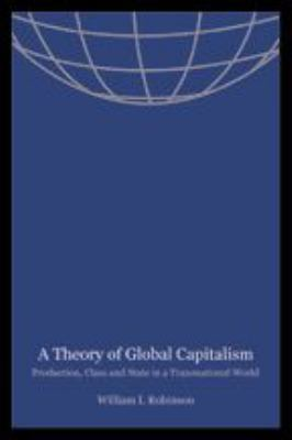 A Theory of Global Capitalism: Production, Class, and State in a Transnational World 9780801879272