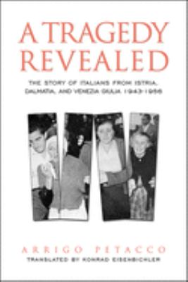 A Tragedy Revealed: The Story of Italians from Istria, Dalmatia, and Venezia Giulia, 1943-1956 9780802039217
