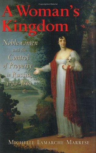 A Woman's Kingdom: Noblewomen and the Control of Property in Russia, 1700-1861 9780801439117