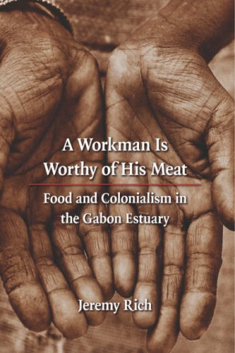 A Workman Is Worthy of His Meat: Food and Colonialism in the Gabon Estuary 9780803210912