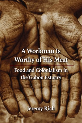 A Workman Is Worthy of His Meat: Food and Colonialism in the Gabon Estuary 9780803224971
