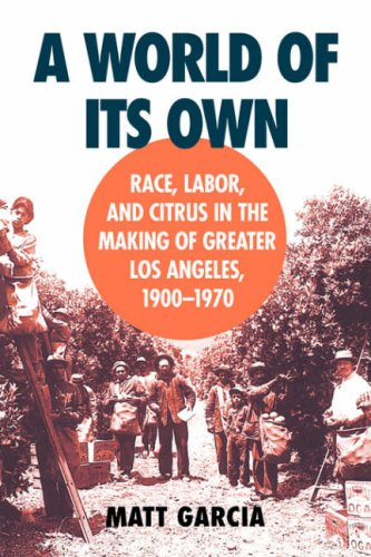 A World of Its Own: Race, Labor, and Citrus in the Making of Greater Los Angeles, 1900-1970 9780807849835