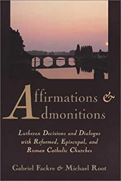 Affirmations and Admonitions: Lutheran Decisions and Dialogue with Reformed, Episcopal, and Roman Catholic Churches 9780802846051