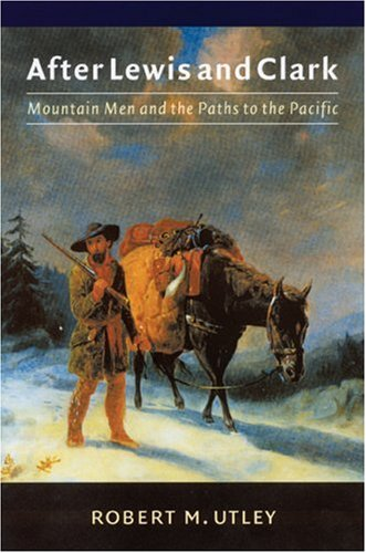 After Lewis and Clark: Mountain Men and the Paths to the Pacific 9780803295643