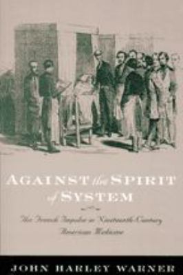 Against the Spirit of System: The French Impulse in Nineteenth-Century American Medicine 9780801878213