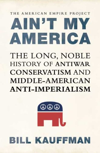 Ain't My America: The Long, Noble History of Antiwar Conservatism and Middle-American Anti-Imperialism 9780805082449