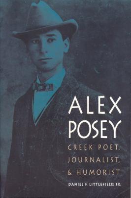 Alex Posey: Creek Poet, Journalist, and Humorist 9780803228993