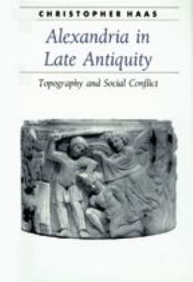 Alexandria in Late Antiquity: Topography and Social Conflict 9780801885419