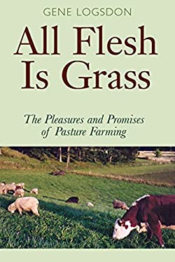 All Flesh Is Grass: The Pleasures and Promises of Pasture Farming 9780804010696